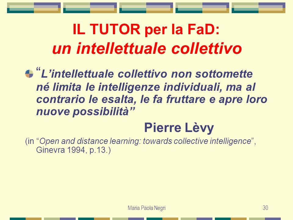Maria Paola Negri30 IL TUTOR per la FaD: un intellettuale collettivo Lintellettuale collettivo non sottomette né limita le intelligenze individuali, m