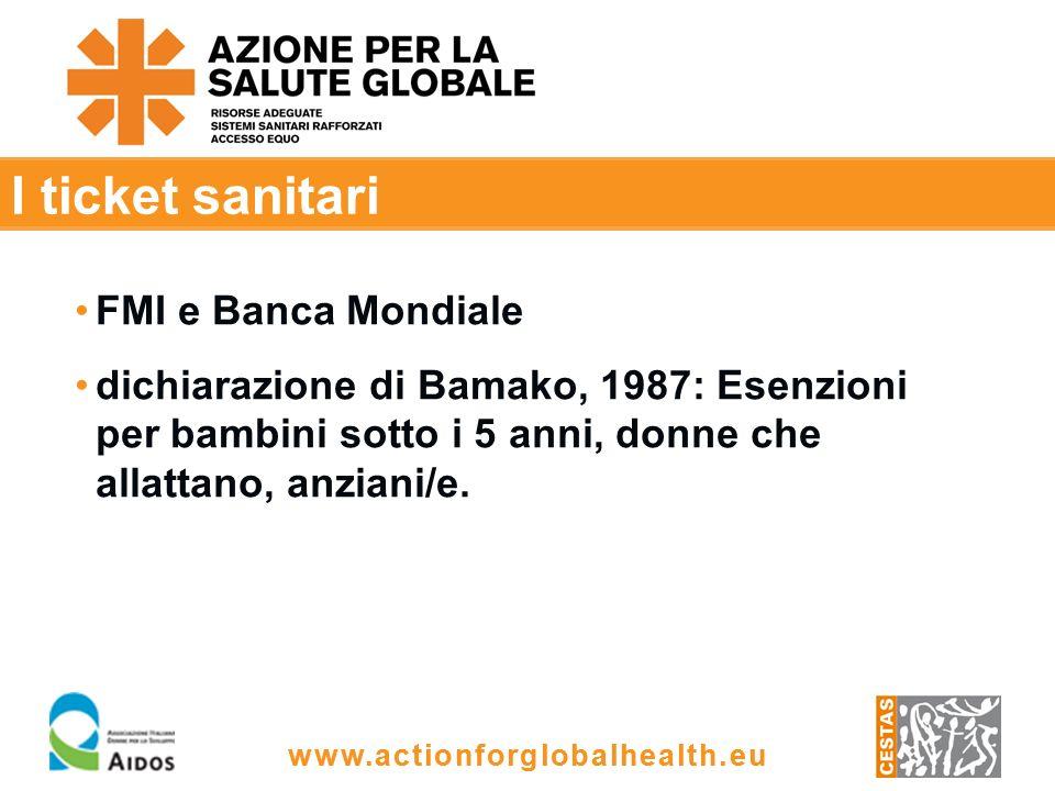 www.actionforglobalhealth.eu I ticket sanitari FMI e Banca Mondiale dichiarazione di Bamako, 1987: Esenzioni per bambini sotto i 5 anni, donne che allattano, anziani/e.