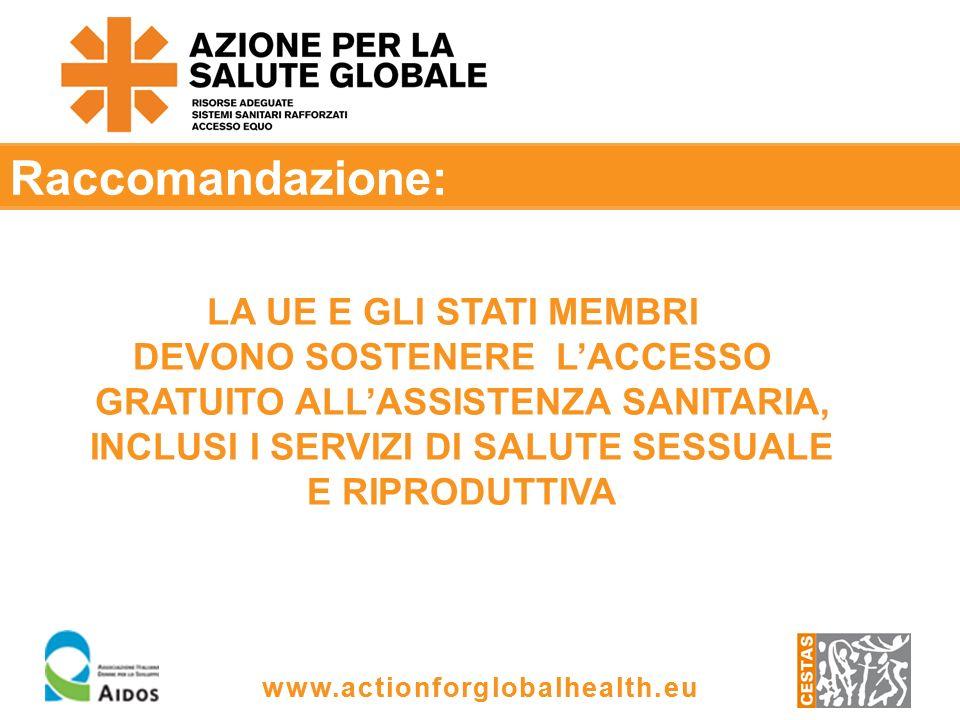 www.actionforglobalhealth.eu Raccomandazione: LA UE E GLI STATI MEMBRI DEVONO SOSTENERE LACCESSO GRATUITO ALLASSISTENZA SANITARIA, INCLUSI I SERVIZI DI SALUTE SESSUALE E RIPRODUTTIVA