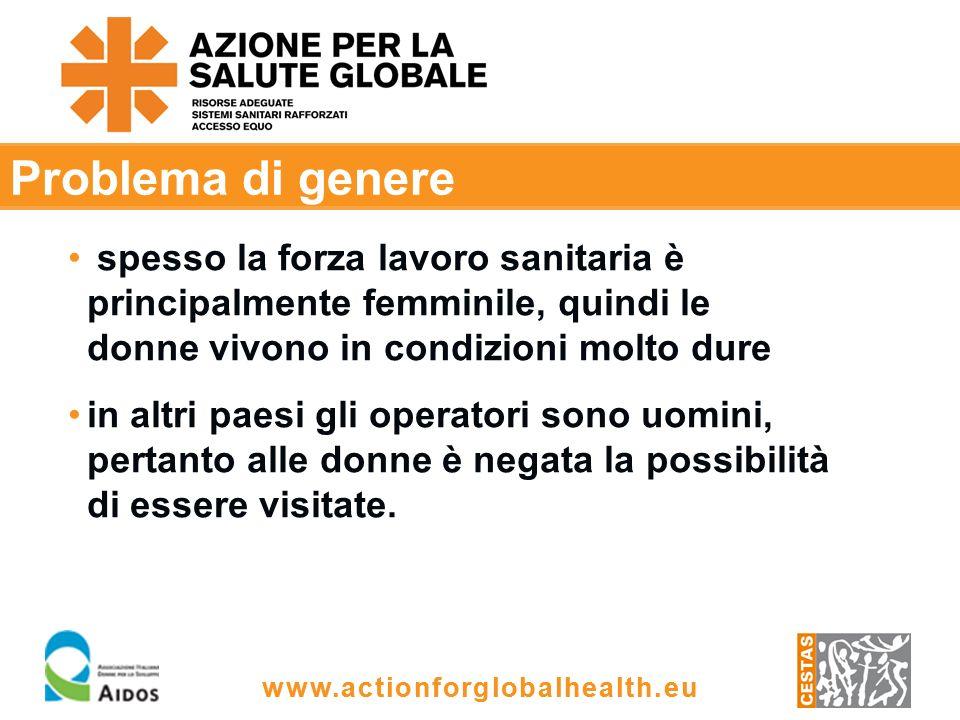 www.actionforglobalhealth.eu Problema di genere spesso la forza lavoro sanitaria è principalmente femminile, quindi le donne vivono in condizioni molto dure in altri paesi gli operatori sono uomini, pertanto alle donne è negata la possibilità di essere visitate.