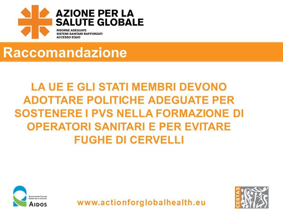 www.actionforglobalhealth.eu Raccomandazione LA UE E GLI STATI MEMBRI DEVONO ADOTTARE POLITICHE ADEGUATE PER SOSTENERE I PVS NELLA FORMAZIONE DI OPERATORI SANITARI E PER EVITARE FUGHE DI CERVELLI