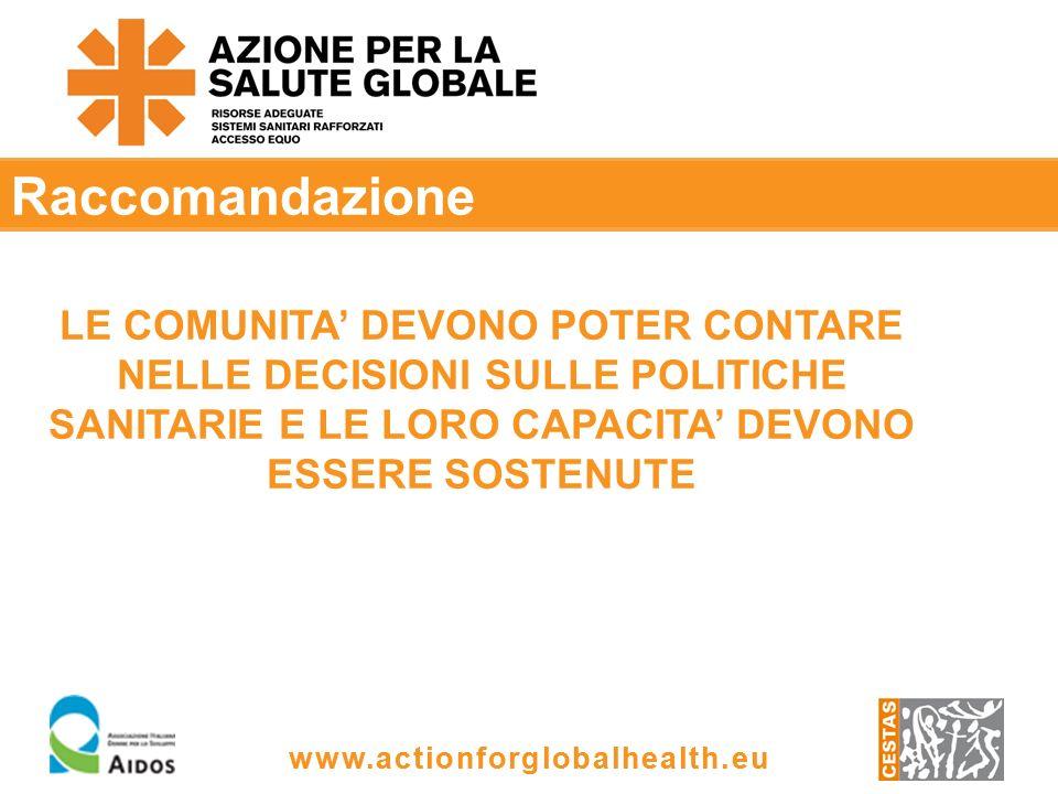 www.actionforglobalhealth.eu Raccomandazione LE COMUNITA DEVONO POTER CONTARE NELLE DECISIONI SULLE POLITICHE SANITARIE E LE LORO CAPACITA DEVONO ESSERE SOSTENUTE