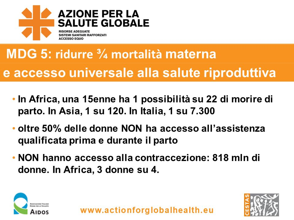 www.actionforglobalhealth.eu MDG 5: ridurre ¾ mortalità materna In Africa, una 15enne ha 1 possibilità su 22 di morire di parto.