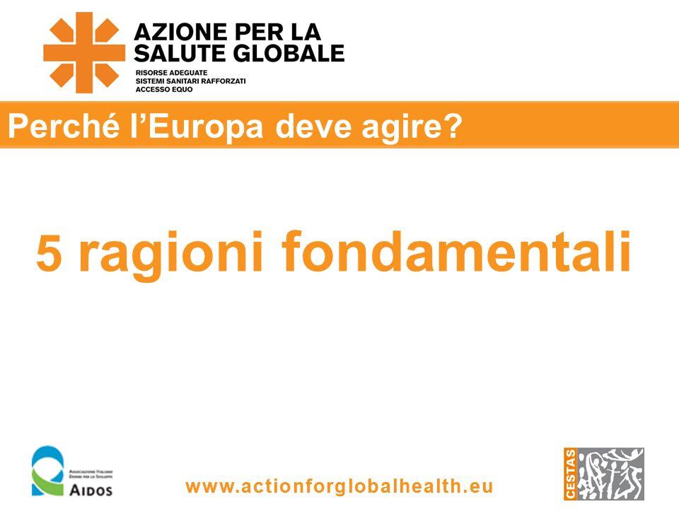 www.actionforglobalhealth.eu Perché lEuropa deve agire 5 ragioni fondamentali