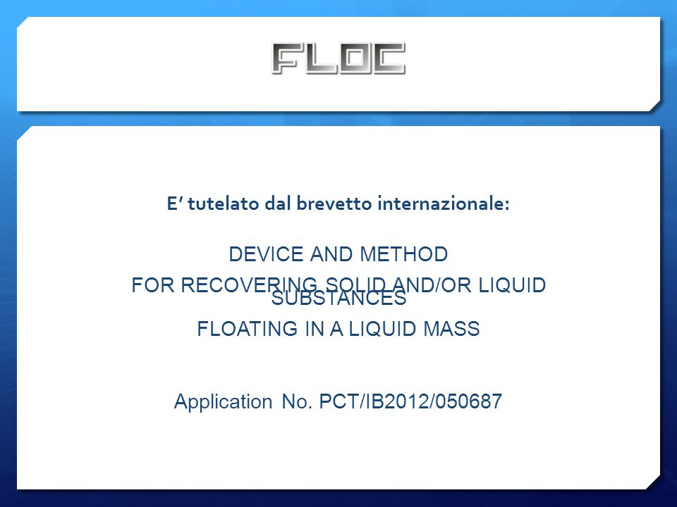 E tutelato dal brevetto internazionale: DEVICE AND METHOD FOR RECOVERING SOLID AND/OR LIQUID SUBSTANCES FLOATING IN A LIQUID MASS Application No.