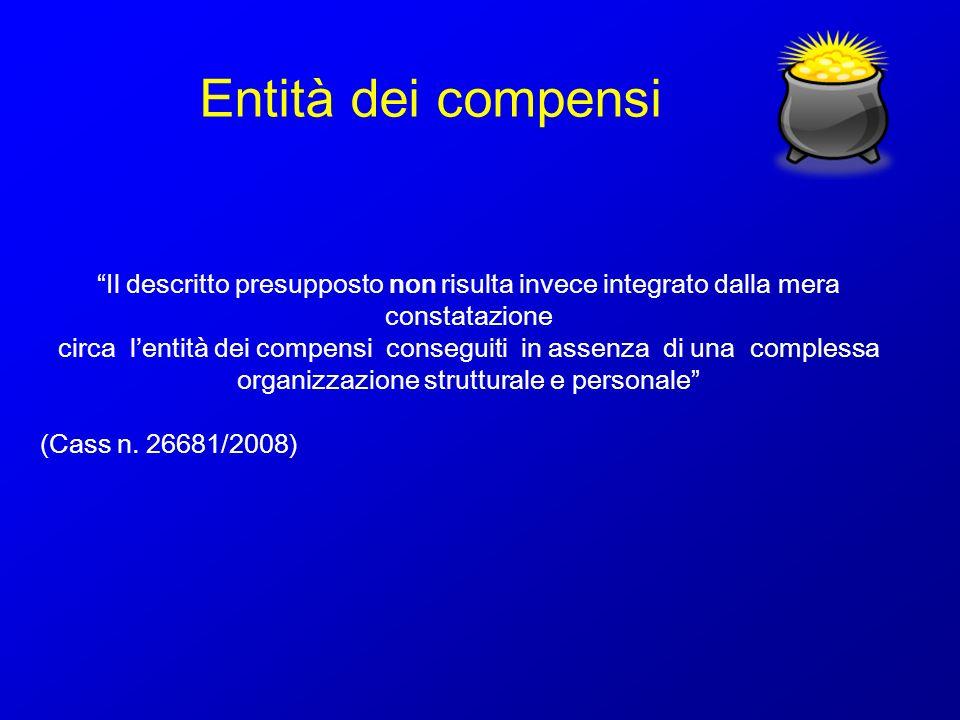 Entità dei compensi Il descritto presupposto non risulta invece integrato dalla mera constatazione circa lentità dei compensi conseguiti in assenza di