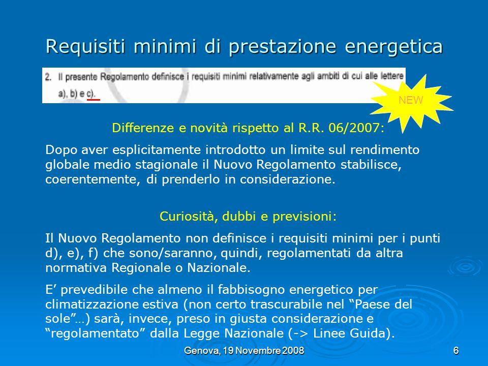 Genova, 19 Novembre 20087 Requisiti minimi di prestazione energetica Edifici (1) di nuova realizzazione (tutte le categorie) U lim 2010 EP Li 2010 η g lim Ristrutturazione (2) edifici esistenti: Con S > di 1.000 m 2 Con S di 1.000 m 2 U lim 2010 U lim 2008 -> U lim 2010 EP Li 2010 EP Li 2008 -> EP Li 2010 η g lim Ampliamento edifici esistenti: Con V nuovo > di 0,2 V esistente Con V nuovo di 0,2 V esistente U lim 2010 U lim 2008 -> U lim 2010 EP Li 2010 EP Li 2008 -> EP Li 2010 η g lim (1) Allentrata in vigore del Regolamento, per gli edifici di nuova realizzazione, si anticiperanno i limiti vigenti, a livello nazionale, dal 1 Gennaio 2010 (2) Ristrutturazioni che coinvolgono linvolucro riscaldato (verso lesterno e verso altri ambienti riscaldati).