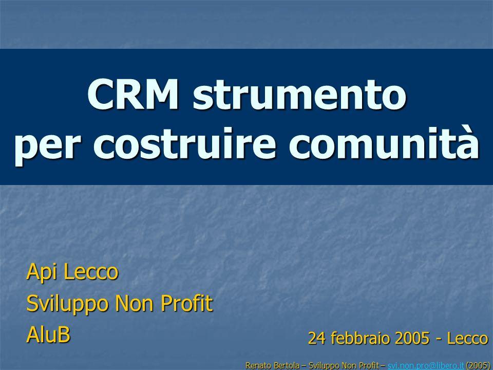 CRM strumento per costruire comunità Api Lecco Sviluppo Non Profit AluB Renato Bertola – Sviluppo Non Profit – (2005) Renato Bertola – Sviluppo Non Pr