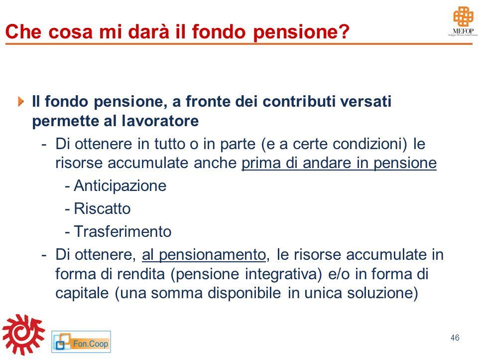 www.mefop.it 46 Che cosa mi darà il fondo pensione? Il fondo pensione, a fronte dei contributi versati permette al lavoratore -Di ottenere in tutto o