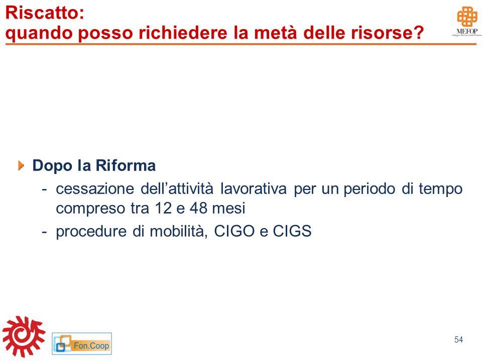 www.mefop.it 54 Riscatto: quando posso richiedere la metà delle risorse? Dopo la Riforma -cessazione dellattività lavorativa per un periodo di tempo c