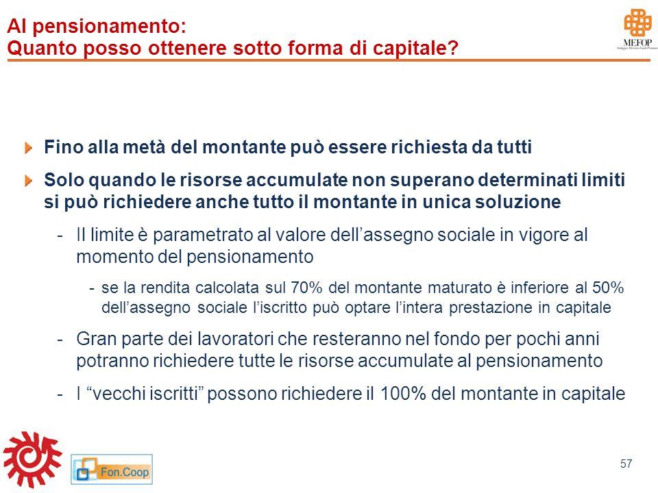 www.mefop.it 57 Al pensionamento: Quanto posso ottenere sotto forma di capitale? Fino alla metà del montante può essere richiesta da tutti Solo quando
