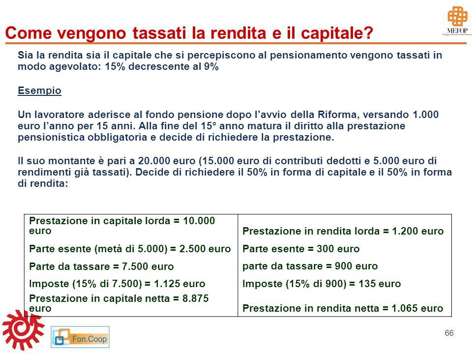 www.mefop.it 66 Come vengono tassati la rendita e il capitale? Sia la rendita sia il capitale che si percepiscono al pensionamento vengono tassati in