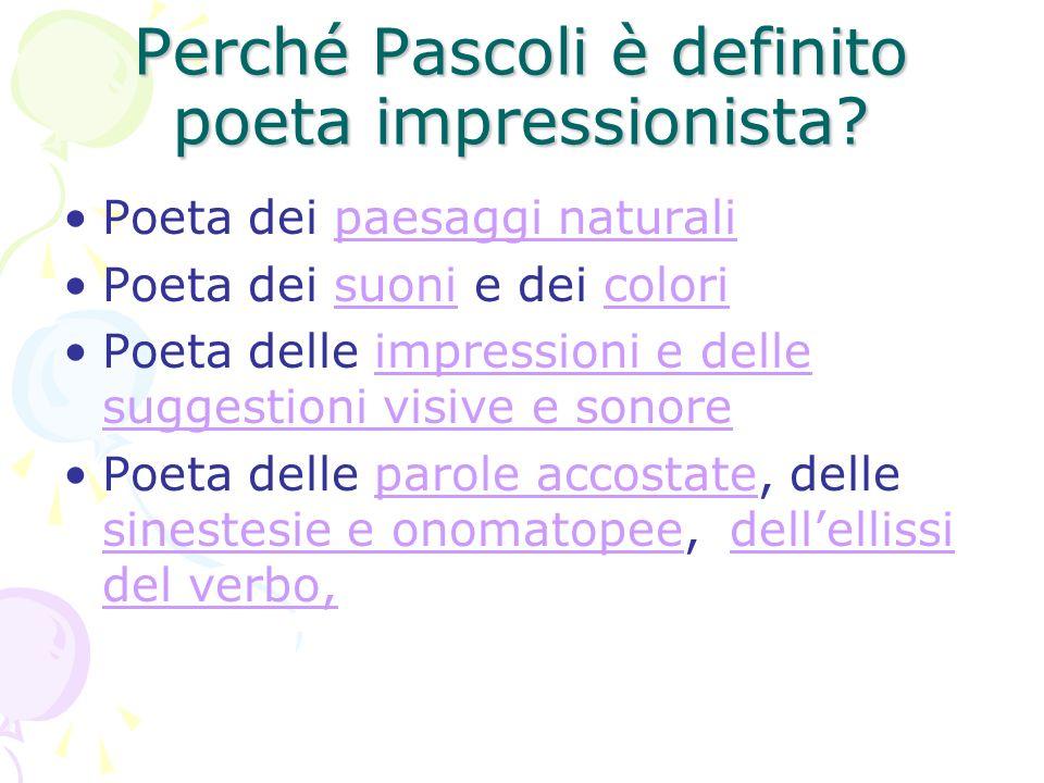 Perché Pascoli è definito poeta impressionista? Poeta dei paesaggi naturalipaesaggi naturali Poeta dei suoni e dei colorisuonicolori Poeta delle impre