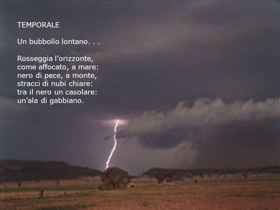 TEMPORALE Un bubbolìo lontano... Rosseggia lorizzonte, come affocato, a mare: nero di pece, a monte, stracci di nubi chiare: tra il nero un casolare: