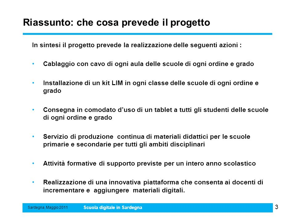 4 Riassunto: i numeri del progetto Sardegna, Maggio 2011 Scuola digitale in Sardegna AzioniNumero (stima) Punti rete 5.700 KIT LIM 9.676 meno esistenti Tablet PC 186.762 Master teachers 1.000 Docenti da formare 17.838 o 16.838