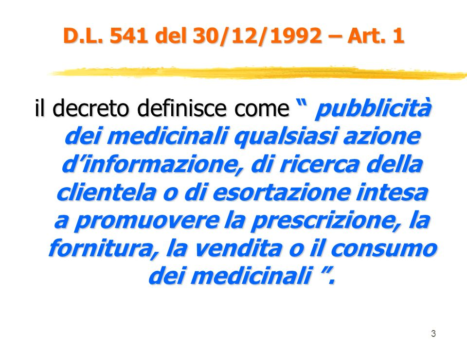3 il decreto definisce come pubblicità dei medicinali qualsiasi azione dinformazione, di ricerca della clientela o di esortazione intesa a promuovere la prescrizione, la fornitura, la vendita o il consumo dei medicinali.