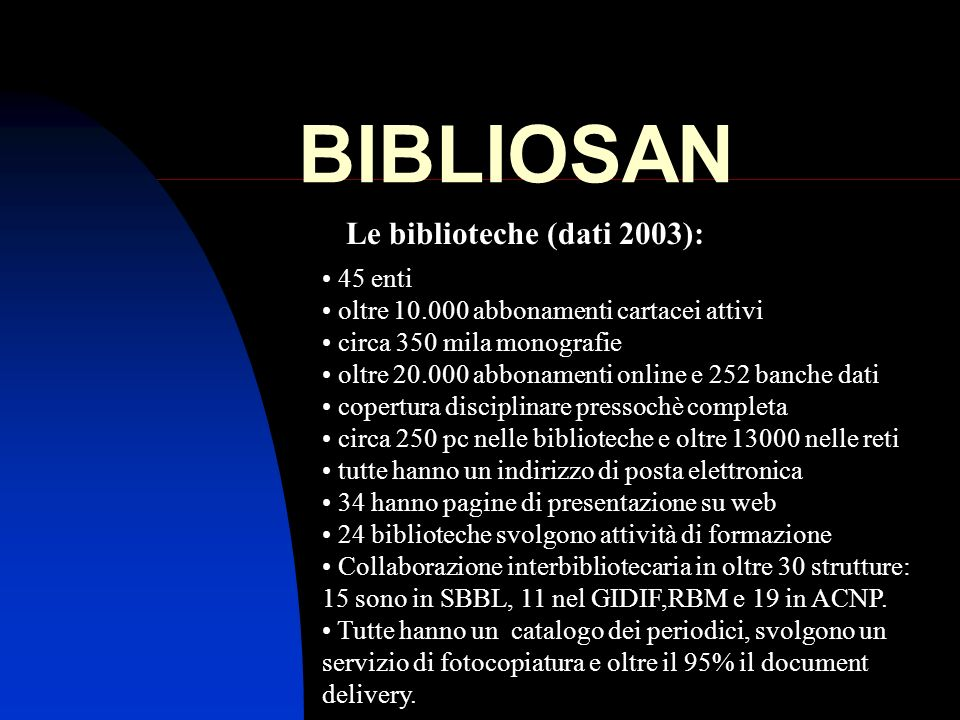 BIBLIOSAN Le biblioteche (dati 2003): 45 enti oltre 10.000 abbonamenti cartacei attivi circa 350 mila monografie oltre 20.000 abbonamenti online e 252