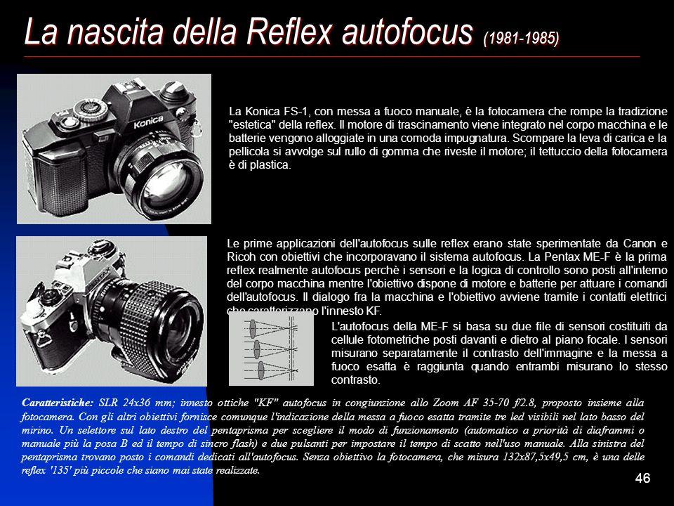 45 La nascita della Reflex autofocus (1981-1985) L'autofocus è solo l'aspetto più evidente di un rinnovamento interno ed esterno che incorpora nella f