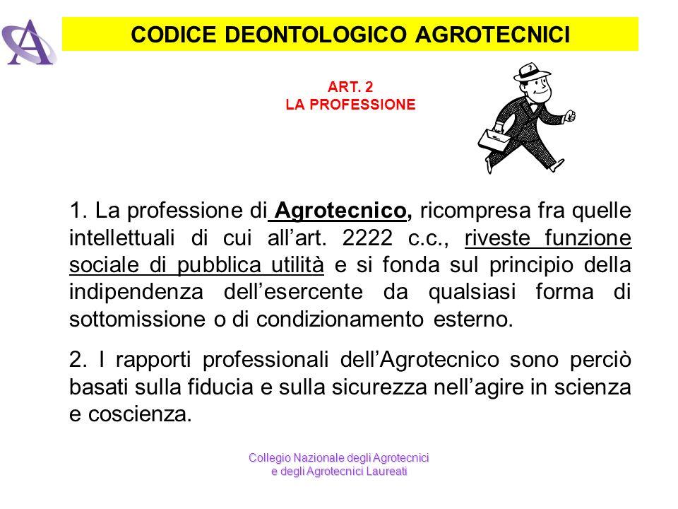 CODICE DEONTOLOGICO AGROTECNICI ART. 2 LA PROFESSIONE 1. La professione di Agrotecnico, ricompresa fra quelle intellettuali di cui allart. 2222 c.c.,