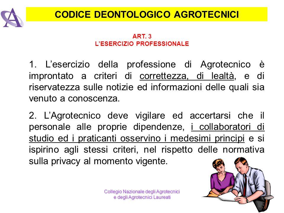 CODICE DEONTOLOGICO AGROTECNICI ART. 3 LESERCIZIO PROFESSIONALE 1. Lesercizio della professione di Agrotecnico è improntato a criteri di correttezza,