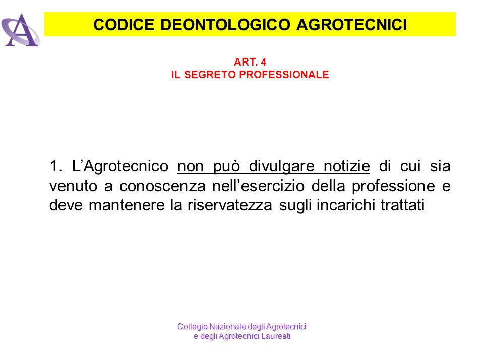 CODICE DEONTOLOGICO AGROTECNICI ART. 4 IL SEGRETO PROFESSIONALE 1. LAgrotecnico non può divulgare notizie di cui sia venuto a conoscenza nellesercizio
