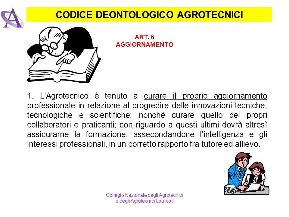 CODICE DEONTOLOGICO AGROTECNICI ART. 6 AGGIORNAMENTO 1. LAgrotecnico è tenuto a curare il proprio aggiornamento professionale in relazione al progredi