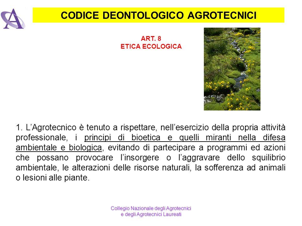 CODICE DEONTOLOGICO AGROTECNICI ART. 8 ETICA ECOLOGICA 1. LAgrotecnico è tenuto a rispettare, nellesercizio della propria attività professionale, i pr