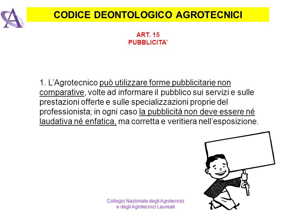 CODICE DEONTOLOGICO AGROTECNICI ART. 15 PUBBLICITA 1. LAgrotecnico può utilizzare forme pubblicitarie non comparative, volte ad informare il pubblico