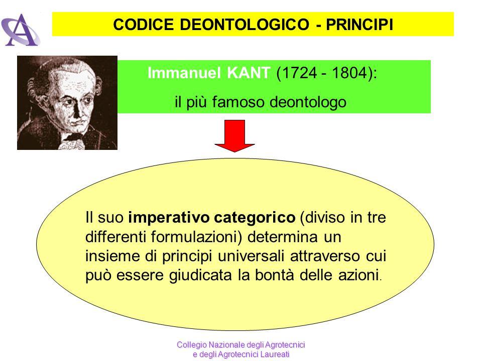 CODICE DEONTOLOGICO - PRINCIPI Immanuel KANT (1724 - 1804): il più famoso deontologo Il suo imperativo categorico (diviso in tre differenti formulazio