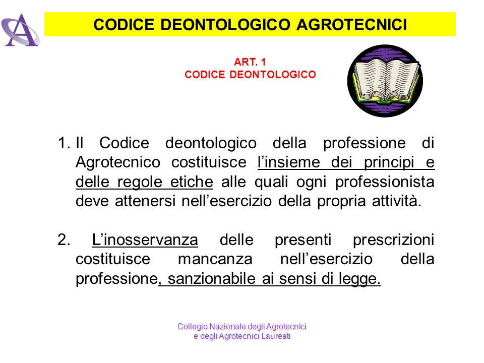 CODICE DEONTOLOGICO AGROTECNICI ART. 1 CODICE DEONTOLOGICO Collegio Nazionale degli Agrotecnici e degli Agrotecnici Laureati 1.Il Codice deontologico