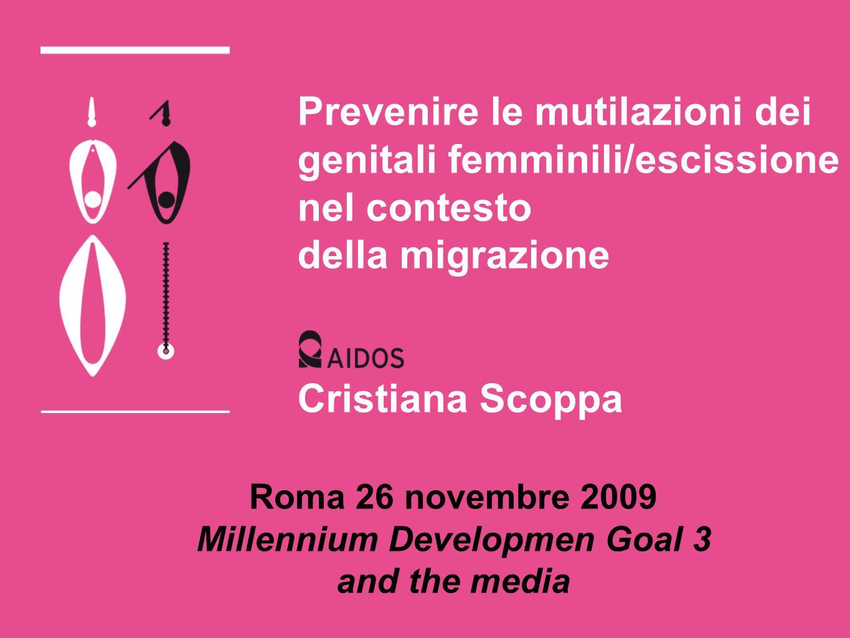 Prevenire le mutilazioni dei genitali femminili/escissione nel contesto della migrazione Cristiana Scoppa Roma 26 novembre 2009 Millennium Developmen