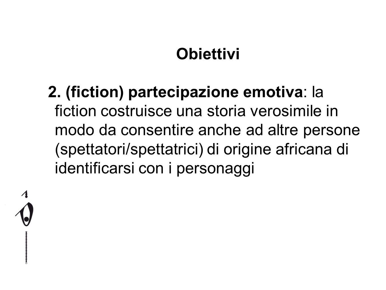 Obiettivi 2. (fiction) partecipazione emotiva: la fiction costruisce una storia verosimile in modo da consentire anche ad altre persone (spettatori/sp