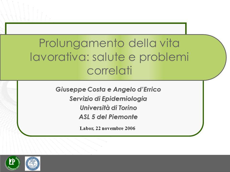 Prolungamento della vita lavorativa: salute e problemi correlati Giuseppe Costa e Angelo dErrico Servizio di Epidemiologia Università di Torino ASL 5