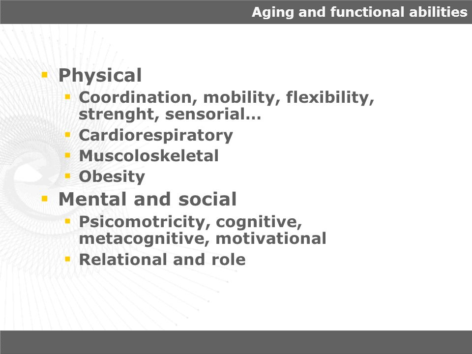 Aging and functional abilities Physical Coordination, mobility, flexibility, strenght, sensorial… Cardiorespiratory Muscoloskeletal Obesity Mental and