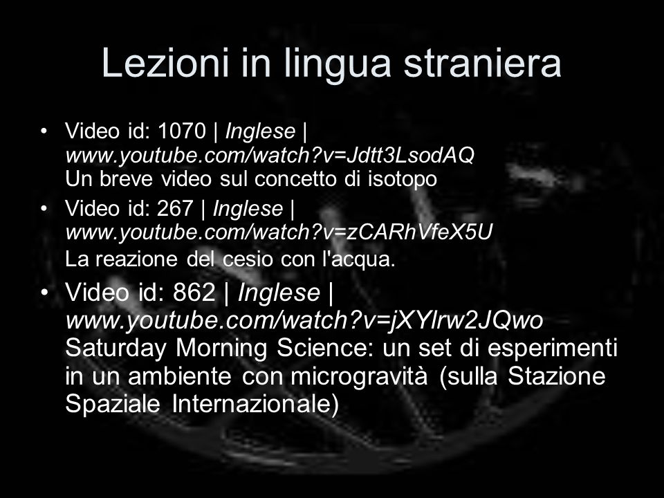 Lezioni in lingua straniera Video id: 1070 | Inglese | www.youtube.com/watch?v=Jdtt3LsodAQ Un breve video sul concetto di isotopo Video id: 267 | Ingl