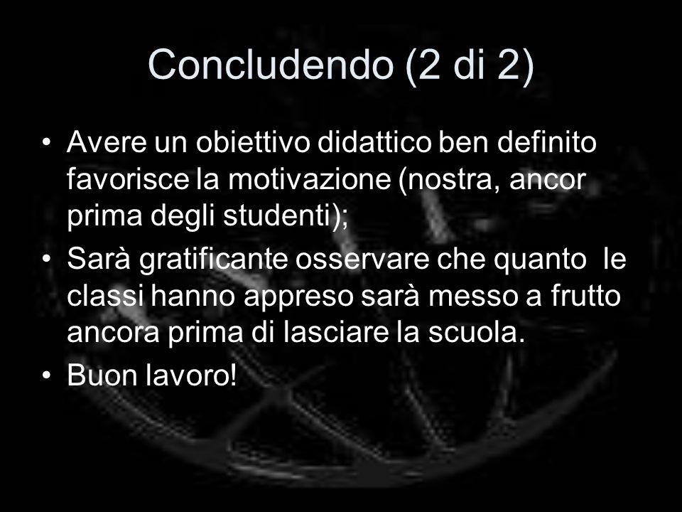 Concludendo (2 di 2) Avere un obiettivo didattico ben definito favorisce la motivazione (nostra, ancor prima degli studenti); Sarà gratificante osserv
