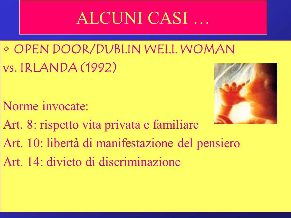 ALCUNI CASI … OPEN DOOR/DUBLIN WELL WOMAN vs. IRLANDA (1992) Norme invocate: Art. 8: rispetto vita privata e familiare Art. 10: libertà di manifestazi
