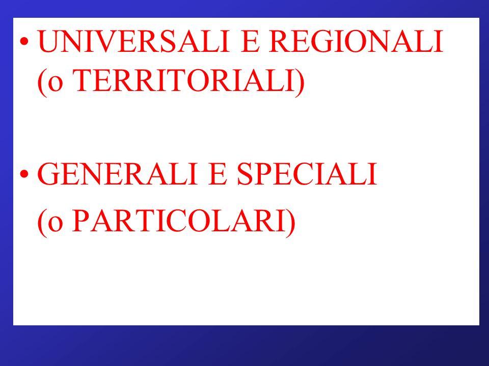 UNIVERSALI E REGIONALI (o TERRITORIALI) GENERALI E SPECIALI (o PARTICOLARI)