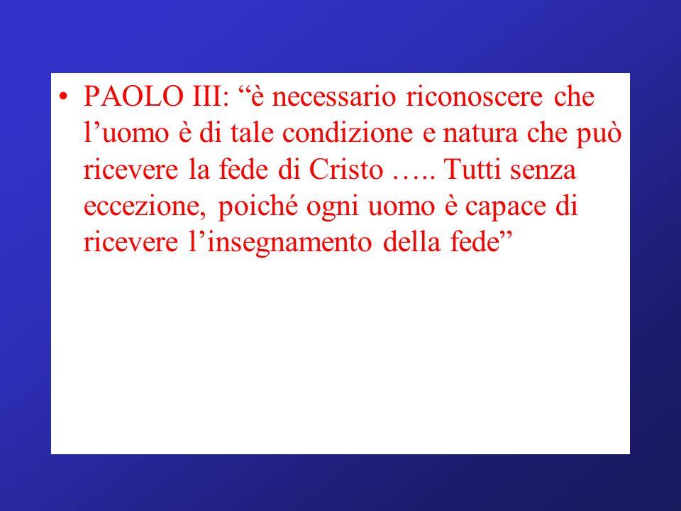 PAOLO III: è necessario riconoscere che luomo è di tale condizione e natura che può ricevere la fede di Cristo ….. Tutti senza eccezione, poiché ogni