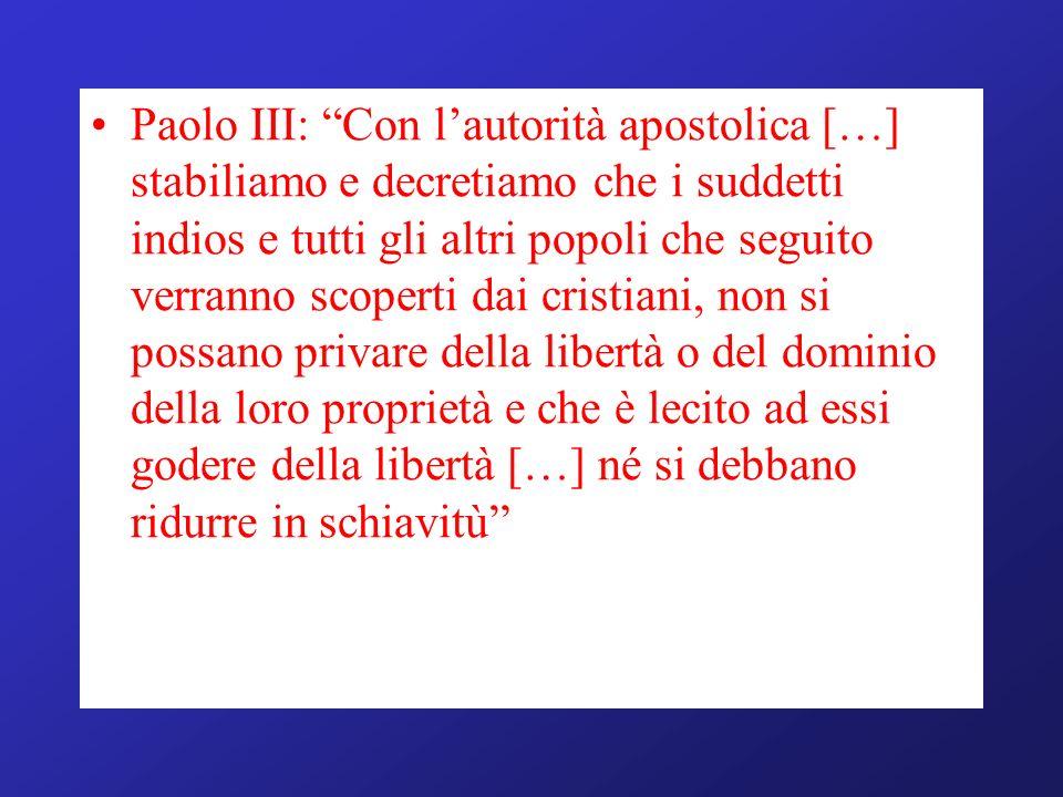 Paolo III: Con lautorità apostolica […] stabiliamo e decretiamo che i suddetti indios e tutti gli altri popoli che seguito verranno scoperti dai crist
