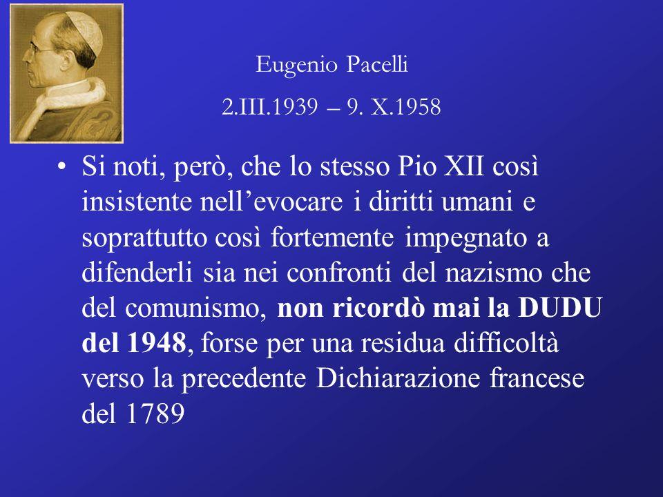 Eugenio Pacelli 2.III.1939 – 9. X.1958 Si noti, però, che lo stesso Pio XII così insistente nellevocare i diritti umani e soprattutto così fortemente