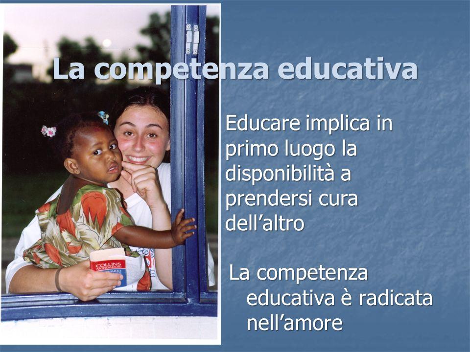 Educare implica in primo luogo la disponibilità a prendersi cura dellaltro La competenza educativa La competenza educativa è radicata nellamore