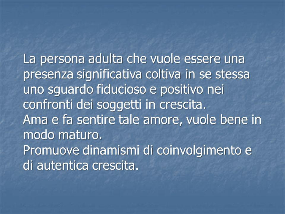 La persona adulta che vuole essere una presenza significativa coltiva in se stessa uno sguardo fiducioso e positivo nei confronti dei soggetti in cres