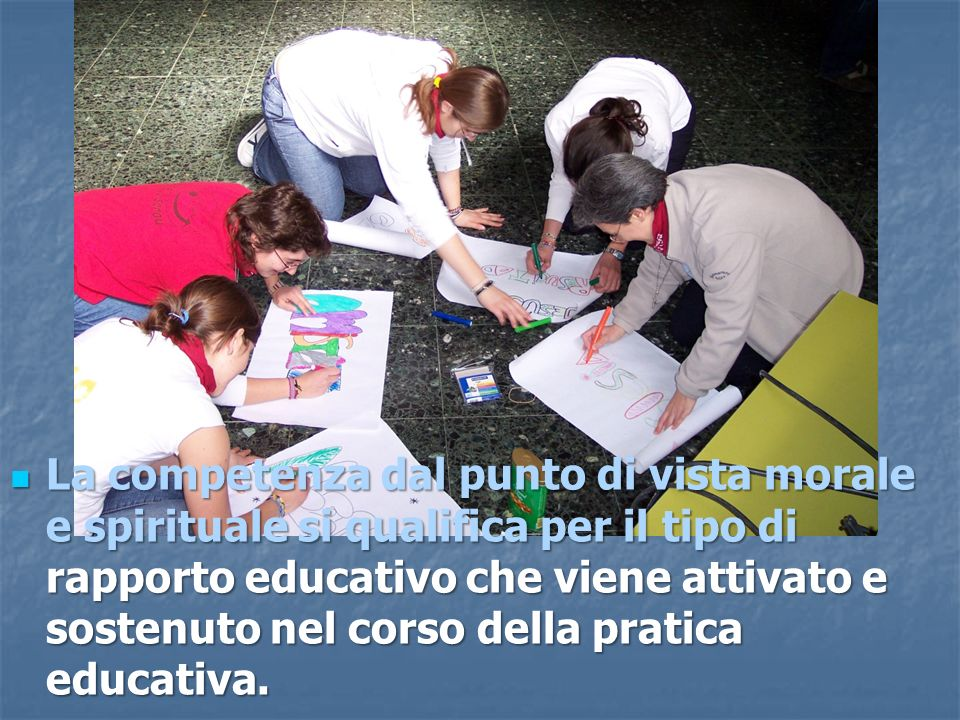 La competenza dal punto di vista morale e spirituale si qualifica per il tipo di rapporto educativo che viene attivato e sostenuto nel corso della pra