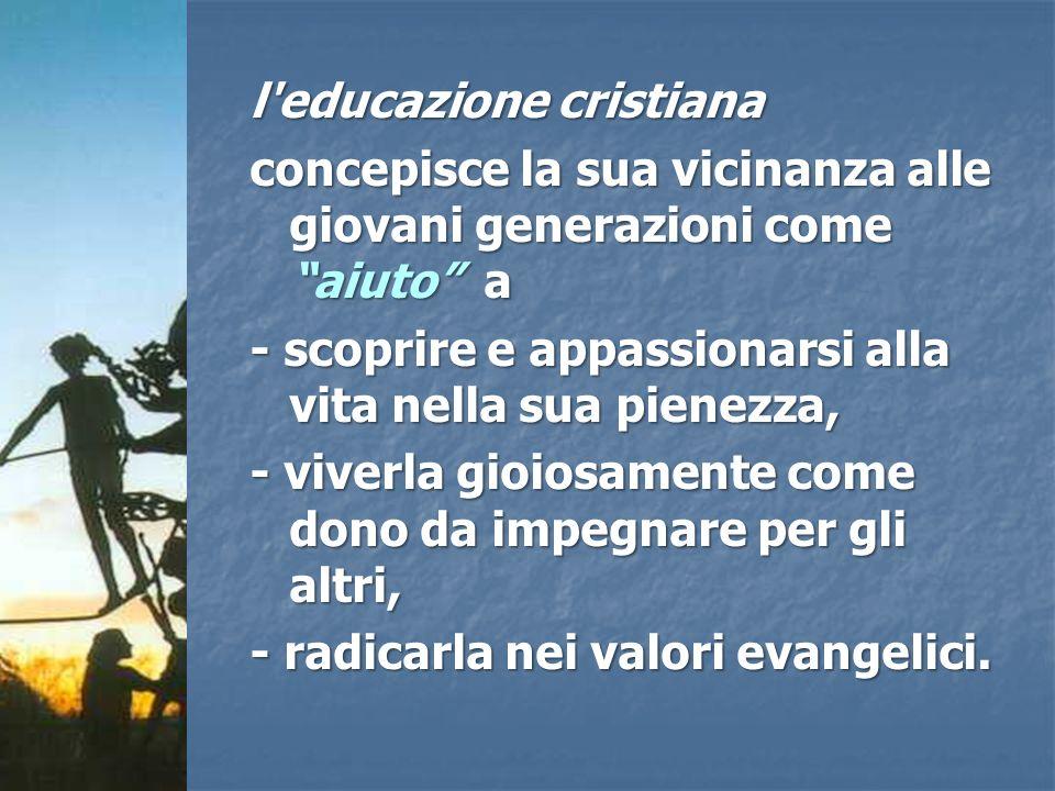 l'educazione cristiana concepisce la sua vicinanza alle giovani generazioni come aiuto a - scoprire e appassionarsi alla vita nella sua pienezza, - vi