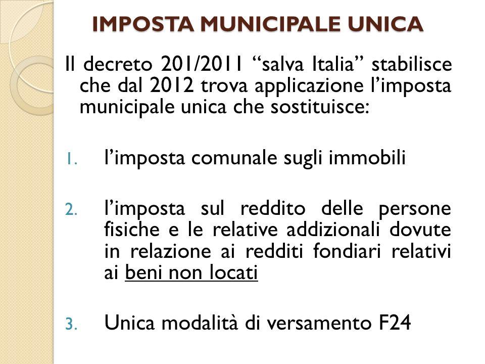 IMPOSTA MUNICIPALE UNICA Il decreto 201/2011 salva Italia stabilisce che dal 2012 trova applicazione limposta municipale unica che sostituisce: 1. lim