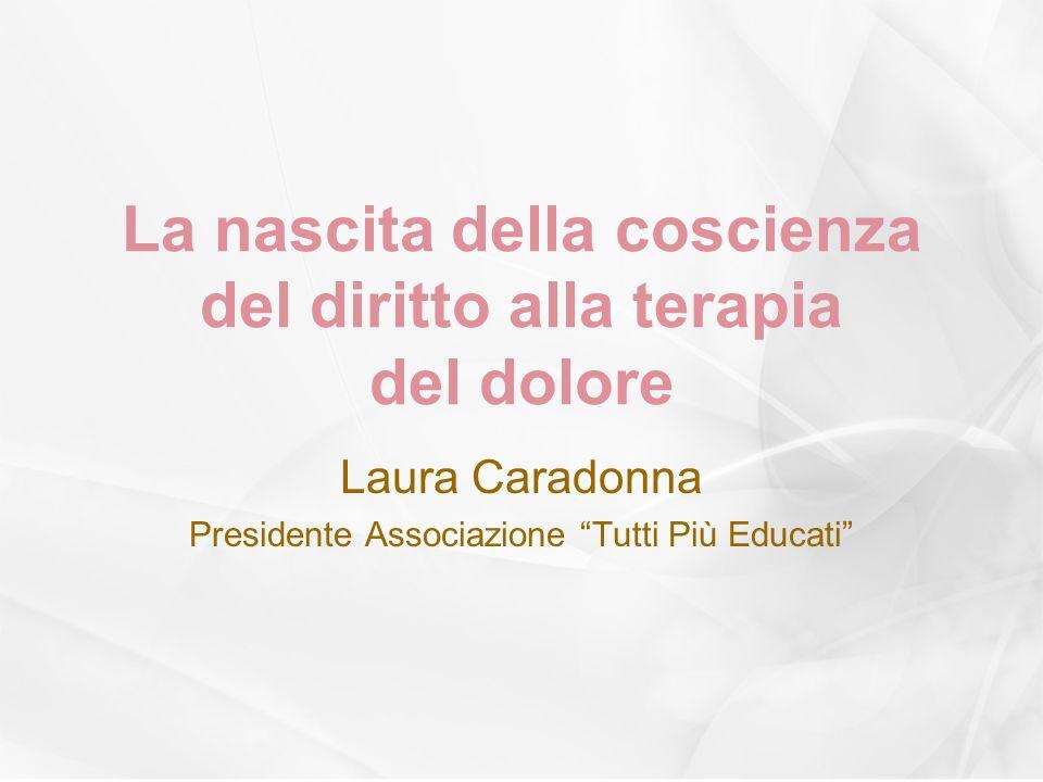 La nascita della coscienza del diritto alla terapia del dolore Laura Caradonna Presidente Associazione Tutti Più Educati