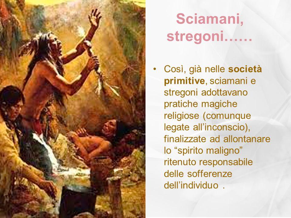 Sciamani, stregoni…… Così, già nelle società primitive, sciamani e stregoni adottavano pratiche magiche religiose (comunque legate allinconscio), fina