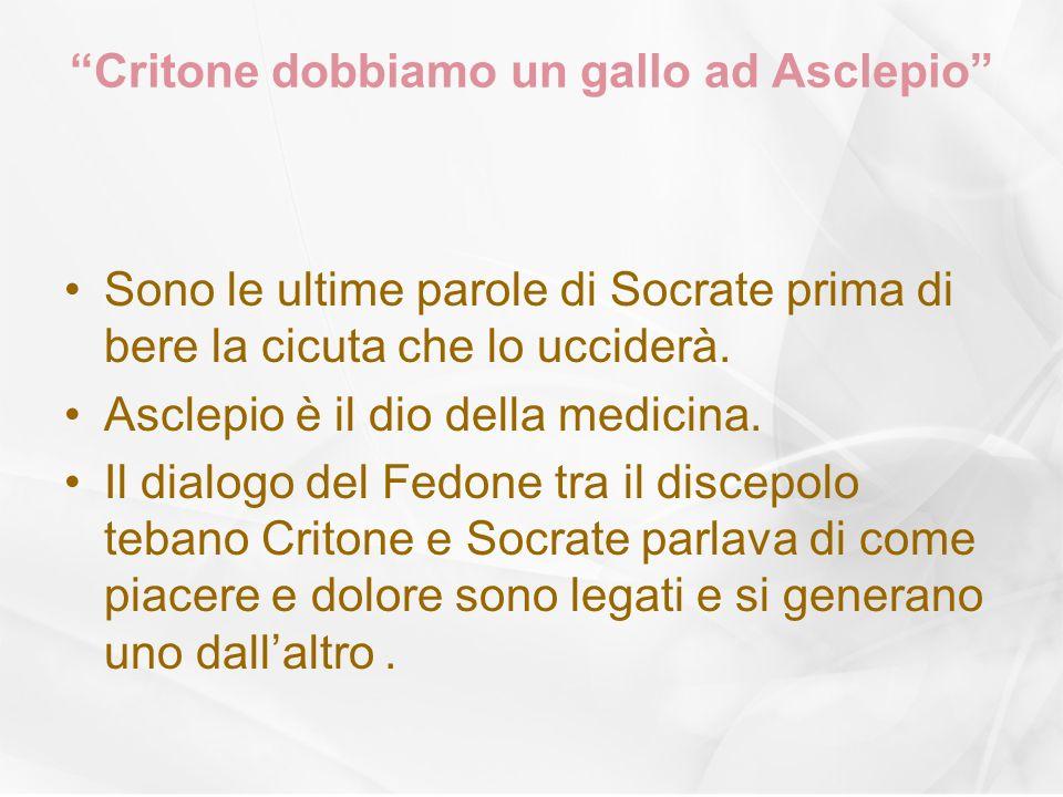 Critone dobbiamo un gallo ad Asclepio Sono le ultime parole di Socrate prima di bere la cicuta che lo ucciderà. Asclepio è il dio della medicina. Il d