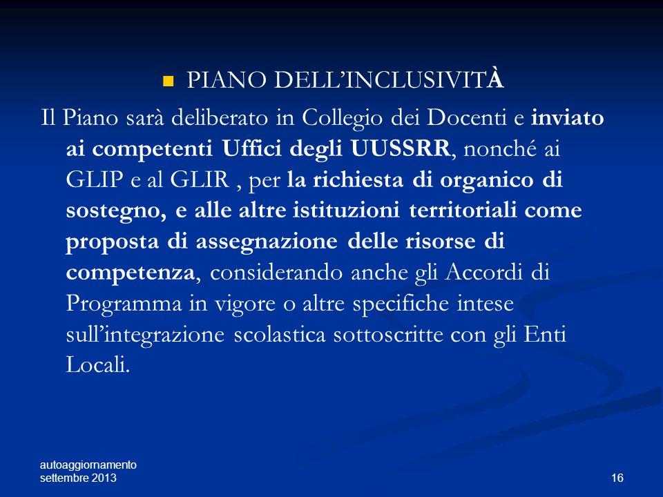 autoaggiornamento settembre 2013 16 PIANO DELLINCLUSIVITÀ Il Piano sarà deliberato in Collegio dei Docenti e inviato ai competenti Uffici degli UUSSRR